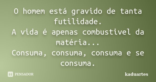 O homem está gravido de tanta futilidade. A vida é apenas combustivel da matéria... Consuma, consuma, consuma e se consuma.... Frase de kaduartes.