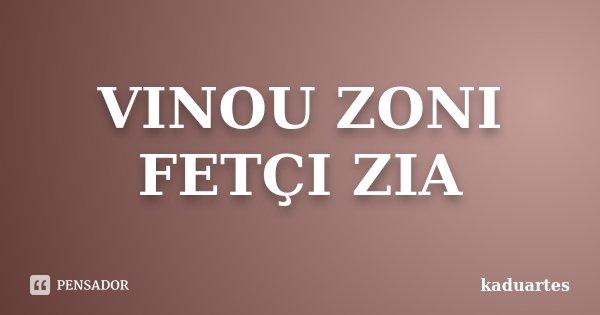 VINOU ZONI FETÇI ZIA... Frase de KADUARTES.
