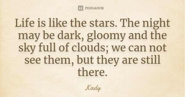 Life is like the stars. The night may be dark, gloomy and the sky full of clouds; we can not see them, but they are still there.... Frase de Kady.