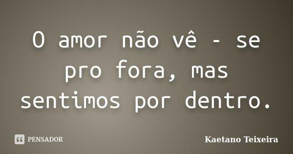 O amor não vê - se pro fora, mas sentimos por dentro.... Frase de Kaetano Teixeira.