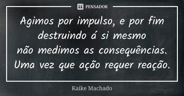 Agimos por impulso, e por fim destruindo á si mesmo não medimos as consequências. Uma vez que ação requer reação.... Frase de Kaike Machado.