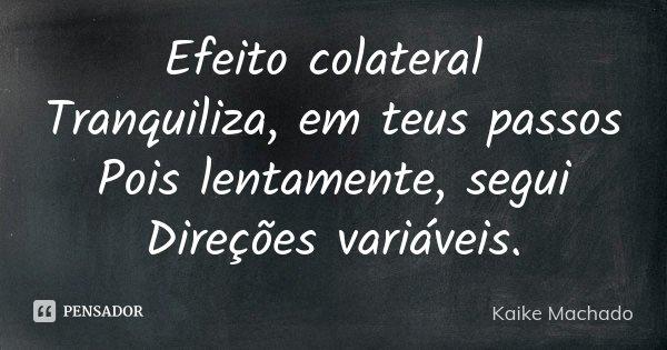 Efeito colateral Tranquiliza, em teus passos Pois lentamente, segui Direções variáveis.... Frase de Kaike Machado.