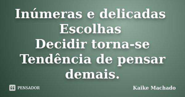 Inúmeras e delicadas Escolhas Decidir torna-se Tendência de pensar demais.... Frase de Kaike Machado.