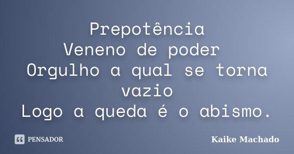 Prepotência Veneno de poder Orgulho a qual se torna vazio Logo a queda é o abismo.... Frase de Kaike Machado.
