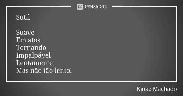 Sutil Suave Em atos Tornando Impalpável Lentamente Mas não tão lento.... Frase de Kaike Machado.