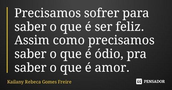 Precisamos sofrer para saber o que é ser feliz. Assim como precisamos saber o que é ódio, pra saber o que é amor.... Frase de Kailany Rebeca Gomes Freire.