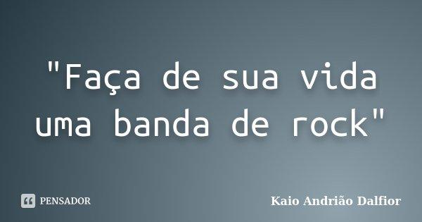 """""""Faça de sua vida uma banda de rock""""... Frase de Kaio Andrião Dalfior."""
