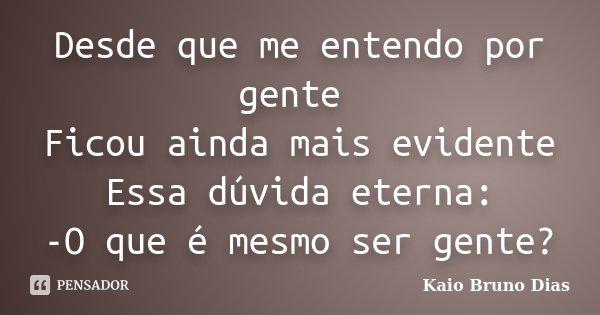 Desde que me entendo por gente Ficou ainda mais evidente Essa dúvida eterna: -O que é mesmo ser gente?... Frase de Kaio Bruno Dias.