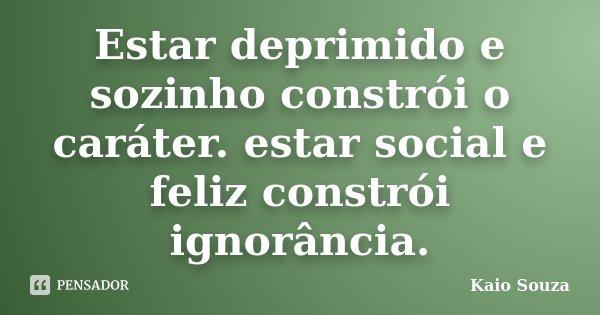 Estar deprimido e sozinho constrói o caráter. estar social e feliz constrói ignorância.... Frase de Kaio Souza.