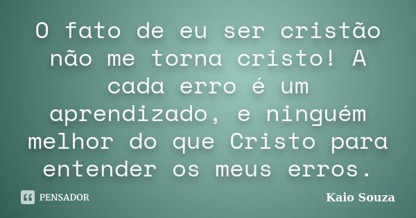 O fato de eu ser cristão não me torna cristo! A cada erro é um aprendizado, e ninguém melhor do que Cristo para entender os meus erros.... Frase de Kaio Souza.