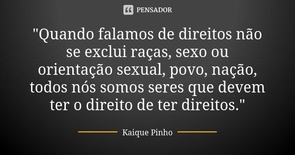 """""""Quando falamos de direitos não se exclui raças, sexo ou orientação sexual, povo, nação, todos nós somos seres que devem ter o direito de ter direitos.&quo... Frase de Kaique Pinho."""