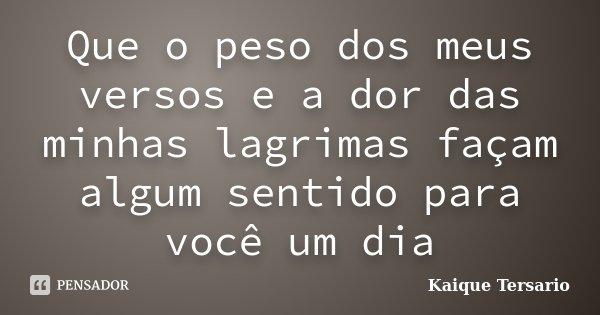 Que o peso dos meus versos e a dor das minhas lagrimas façam algum sentido para você um dia... Frase de Kaique Tersario.