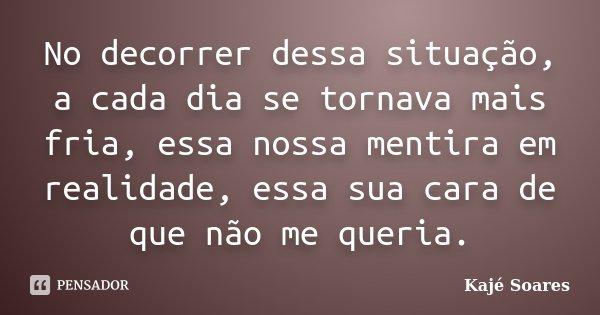 No decorrer dessa situação, a cada dia se tornava mais fria, essa nossa mentira em realidade, essa sua cara de que não me queria.... Frase de Kajé Soares.