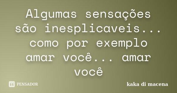 Algumas sensações são inesplicaveis... como por exemplo amar você... amar você... Frase de kaka di macena.