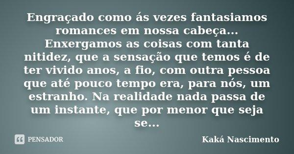 Engraçado como ás vezes fantasiamos romances em nossa cabeça... Enxergamos as coisas com tanta nitidez, que a sensação que temos é de ter vivido anos, a fio, co... Frase de Kaká Nascimento.