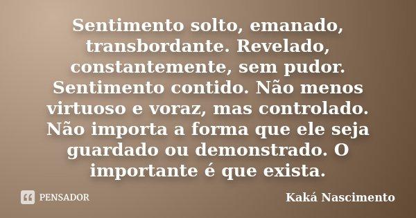 Sentimento solto, emanado, transbordante. Revelado, constantemente, sem pudor. Sentimento contido. Não menos virtuoso e voraz, mas controlado. Não importa a for... Frase de Kaká Nascimento.