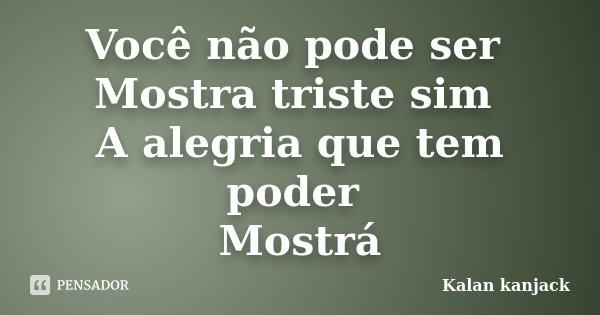 Você não pode ser Mostra triste sim A alegria que tem poder Mostrá... Frase de Kalan kanjack.