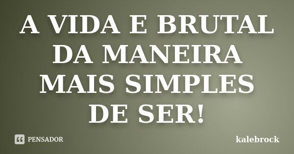 A VIDA E BRUTAL DA MANEIRA MAIS SIMPLES DE SER!... Frase de kalebrock.