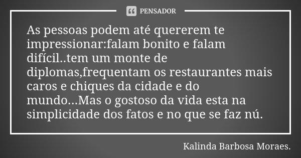 As pessoas podem até quererem te impressionar:falam bonito e falam difícil..tem um monte de diplomas,frequentam os restaurantes mais caros e chiques da cidade e... Frase de Kalinda Barbosa Moraes..