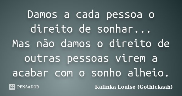 Damos a cada pessoa o direito de sonhar... Mas não damos o direito de outras pessoas virem a acabar com o sonho alheio.... Frase de Kalinka Louise (gothickaah).