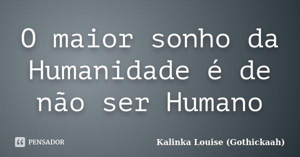 O maior sonho da Humanidade é de não ser Humano... Frase de Kalinka Louise (Gothickaah).