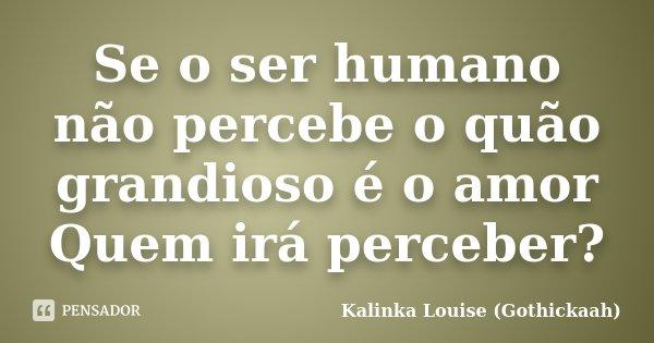 Se o ser humano não percebe o quão grandioso é o amor Quem irá perceber?... Frase de Kalinka Louise (gothickaah).