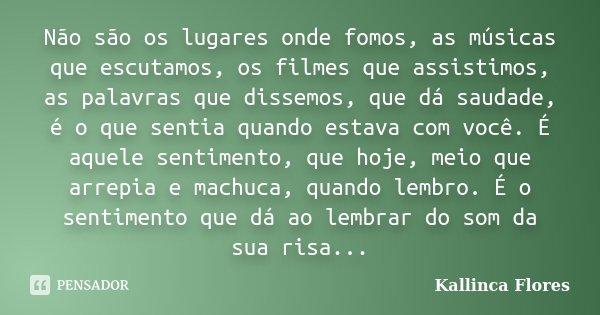 Não são os lugares onde fomos, as músicas que escutamos, os filmes que assistimos, as palavras que dissemos, que dá saudade, é o que sentia quando estava com vo... Frase de Kallinca Flores.