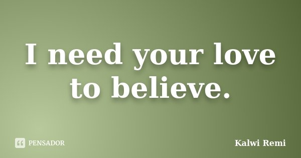 I need your love to believe.... Frase de Kalwi Remi.