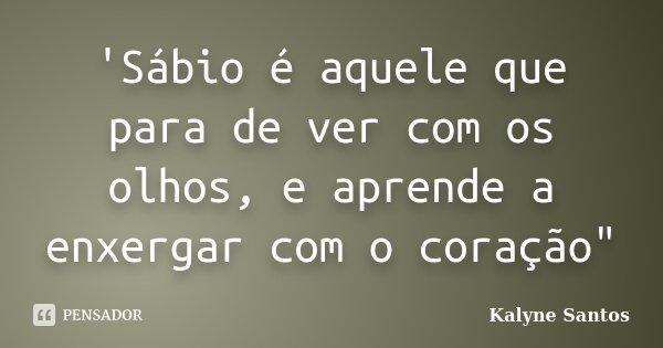 """'Sábio é aquele que para de ver com os olhos, e aprende a enxergar com o coração""""... Frase de Kalyne Santos."""