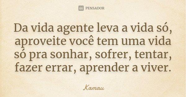 Da vida agente leva a vida só, aproveite você tem uma vida só pra sonhar, sofrer, tentar, fazer errar, aprender a viver.... Frase de Kamau.