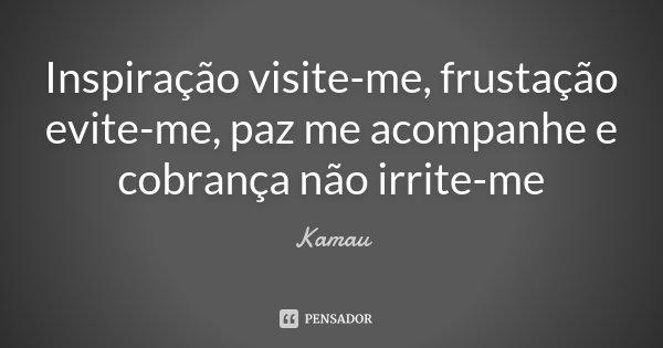 Inspiração visite-me, frustação evite-me, paz me acompanhe e cobrança não irrite-me... Frase de Kamau.