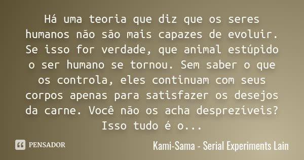 Há uma teoria que diz que os seres humanos não são mais capazes de evoluir. Se isso for verdade, que animal estúpido o ser humano se tornou. Sem saber o que os ... Frase de Kami-Sama - Serial Experiments Lain.