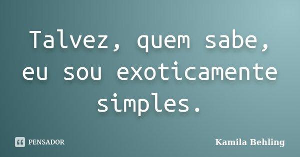 Talvez, quem sabe, eu sou exoticamente simples.... Frase de Kamila Behling.