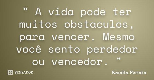 """"""" A vida pode ter muitos obstaculos, para vencer. Mesmo você sento perdedor ou vencedor. """"... Frase de Kamila Pereira."""