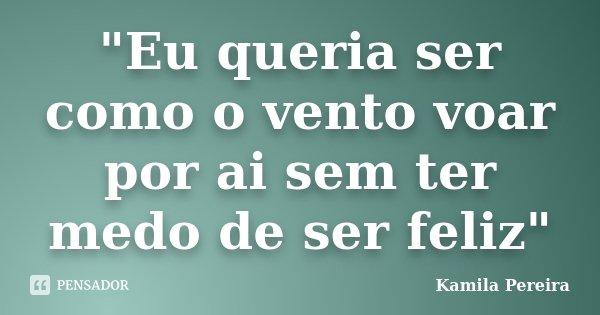 """""""Eu queria ser como o vento voar por ai sem ter medo de ser feliz""""... Frase de Kamila Pereira."""