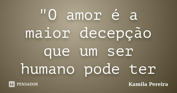 """""""O amor é a maior decepção que um ser humano pode ter... Frase de Kamila Pereira."""