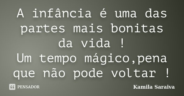 A infância é uma das partes mais bonitas da vida ! Um tempo mágico,pena que não pode voltar !... Frase de Kamila Saraiva.