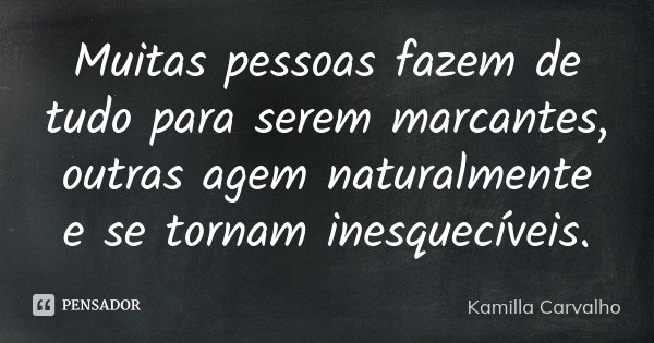 Muitas pessoas fazem de tudo para serem marcantes, outras agem naturalmente e se tornam inesquecíveis.... Frase de Kamilla Carvalho.