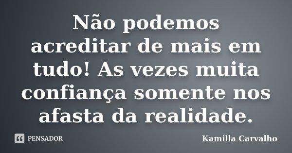 Não podemos acreditar de mais em tudo! As vezes muita confiança somente nos afasta da realidade.... Frase de Kamilla Carvalho.