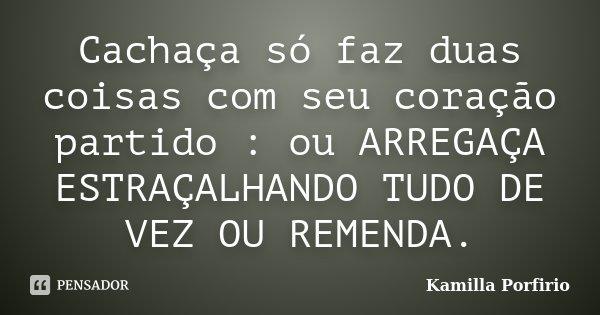 Cachaça só faz duas coisas com seu coração partido : ou ARREGAÇA ESTRAÇALHANDO TUDO DE VEZ OU REMENDA.... Frase de Kamilla Porfirio.