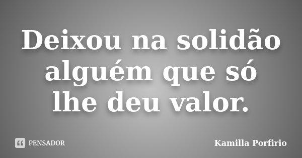 Deixou na solidão alguém que só lhe deu valor.... Frase de Kamilla Porfirio.