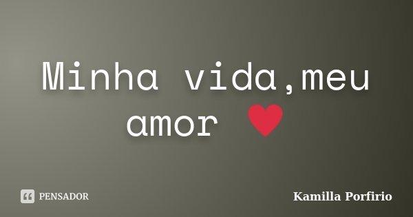 Minha vida,meu amor ♥... Frase de Kamilla Porfirio.