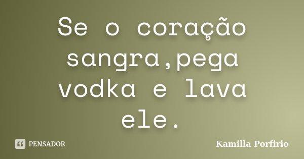 Se o coração sangra,pega vodka e lava ele.... Frase de Kamilla Porfirio.