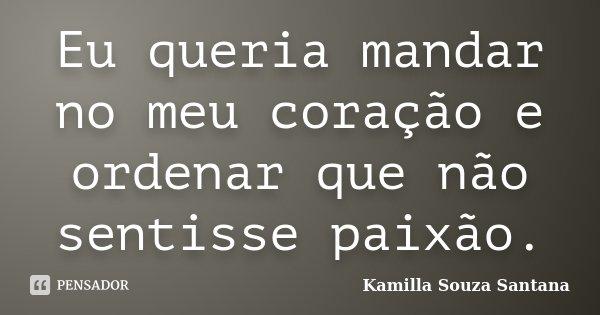 Eu queria mandar no meu coração e ordenar que não sentisse paixão.... Frase de Kamilla Souza Santana.