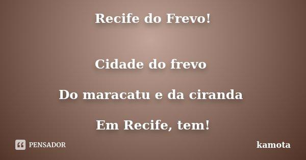 Recife do Frevo! Cidade do frevo Do maracatu e da ciranda Em Recife, tem!... Frase de kamota.