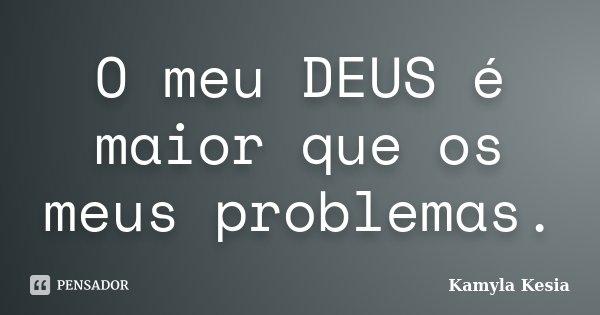 O meu DEUS é maior que os meus problemas.... Frase de Kamyla Kesia.