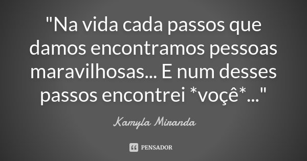 """""""Na vida cada passos que damos encontramos pessoas maravilhosas... E num desses passos encontrei *voçê*...""""... Frase de Kamyla Miranda."""