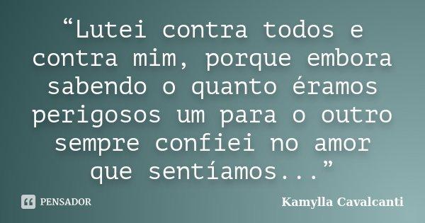 """""""Lutei contra todos e contra mim, porque embora sabendo o quanto éramos perigosos um para o outro sempre confiei no amor que sentíamos...""""... Frase de Kamylla Cavalcanti."""