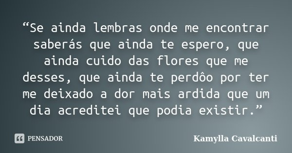 """Se ainda lembras onde me encontrar saberás que ainda te espero, que ainda cuido das flores que me desses, que ainda te perdôo por ter me deixado a dor mais ard... Frase de Kamylla Cavalcanti."