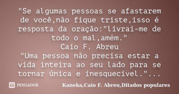 """""""Se algumas pessoas se afastarem de você,não fique triste,isso é resposta da oração:""""livrai-me de todo o mal,amém."""" Caio F. Abreu """"Uma pesso... Frase de Kaneka,Caio F. Abreu,Ditados populares."""